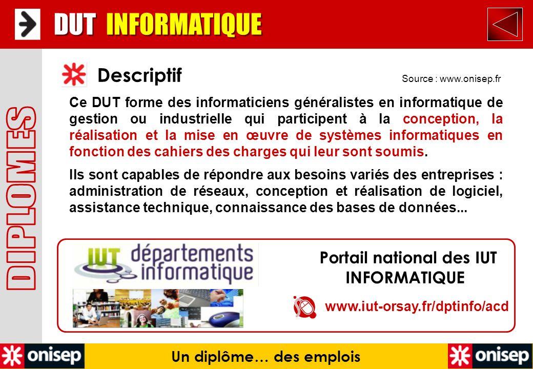 Source : www.onisep.fr Descriptif DUT INFORMATIQUE Un diplôme… des emplois Ce DUT forme des informaticiens généralistes en informatique de gestion ou