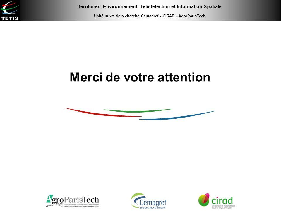 Territoires, Environnement, Télédétection et Information Spatiale Unité mixte de recherche Cemagref - CIRAD - AgroParisTech Merci de votre attention
