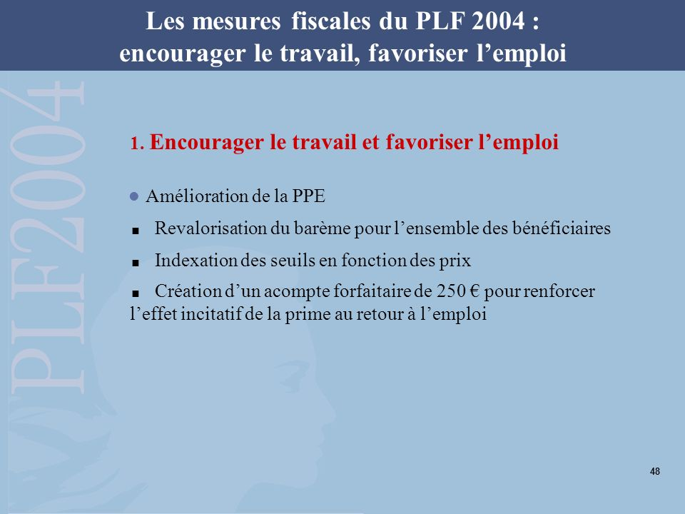 Les mesures fiscales du PLF 2004 : encourager le travail, favoriser lemploi 1. Encourager le travail et favoriser lemploi Amélioration de la PPE Reval