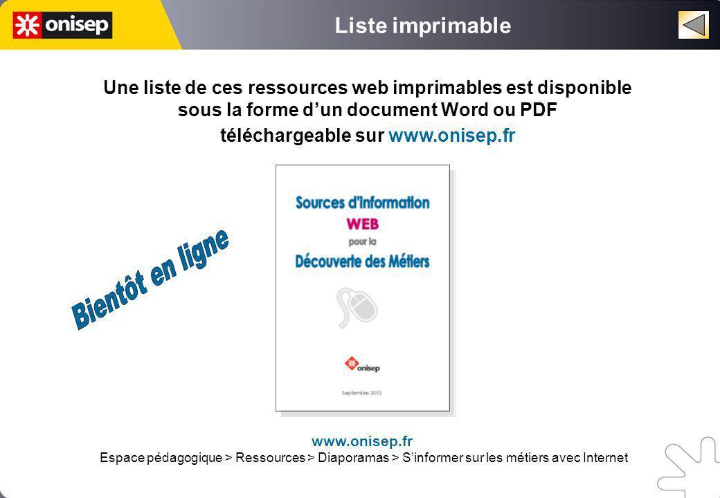 Une liste de ces ressources web imprimables est disponible sous la forme dun document Word ou PDF téléchargeable sur www.onisep.fr Liste imprimable www.onisep.fr Espace pédagogique > Ressources > Diaporamas > Sinformer sur les métiers avec Internet