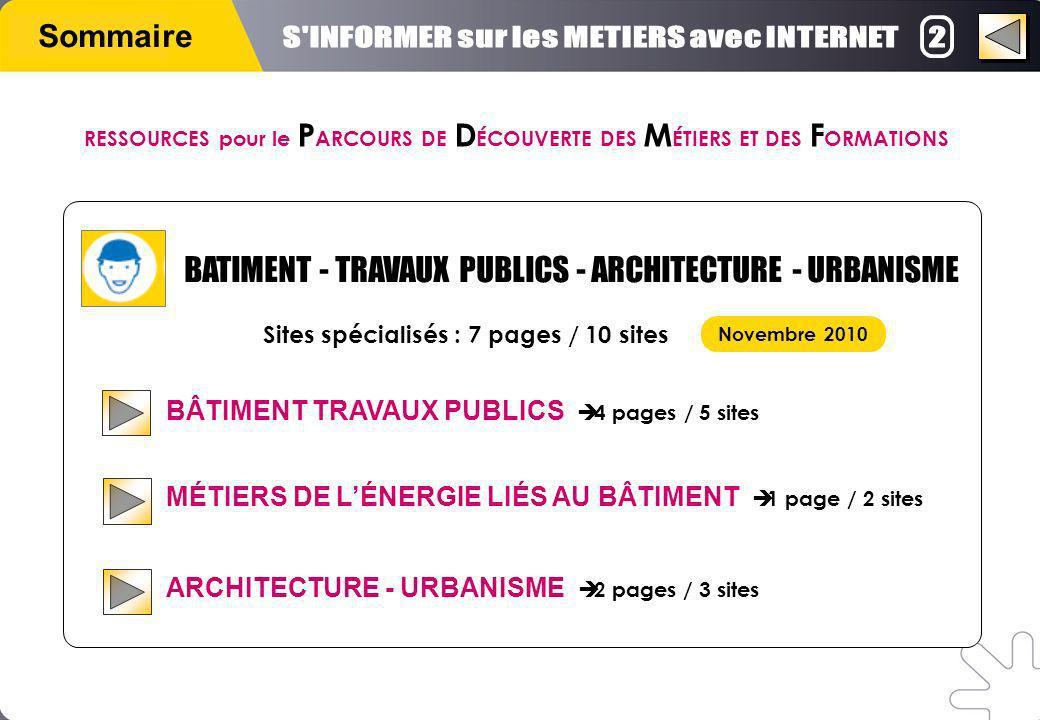 Sommaire BÂTIMENT TRAVAUX PUBLICS 4 pages / 5 sites MÉTIERS DE LÉNERGIE LIÉS AU BÂTIMENT 1 page / 2 sites ARCHITECTURE - URBANISME 2 pages / 3 sites Sites spécialisés : 7 pages / 10 sites Novembre 2010 BATIMENT - TRAVAUX PUBLICS - ARCHITECTURE - URBANISME RESSOURCES pour le P ARCOURS DE D ÉCOUVERTE DES M ÉTIERS ET DES F ORMATIONS