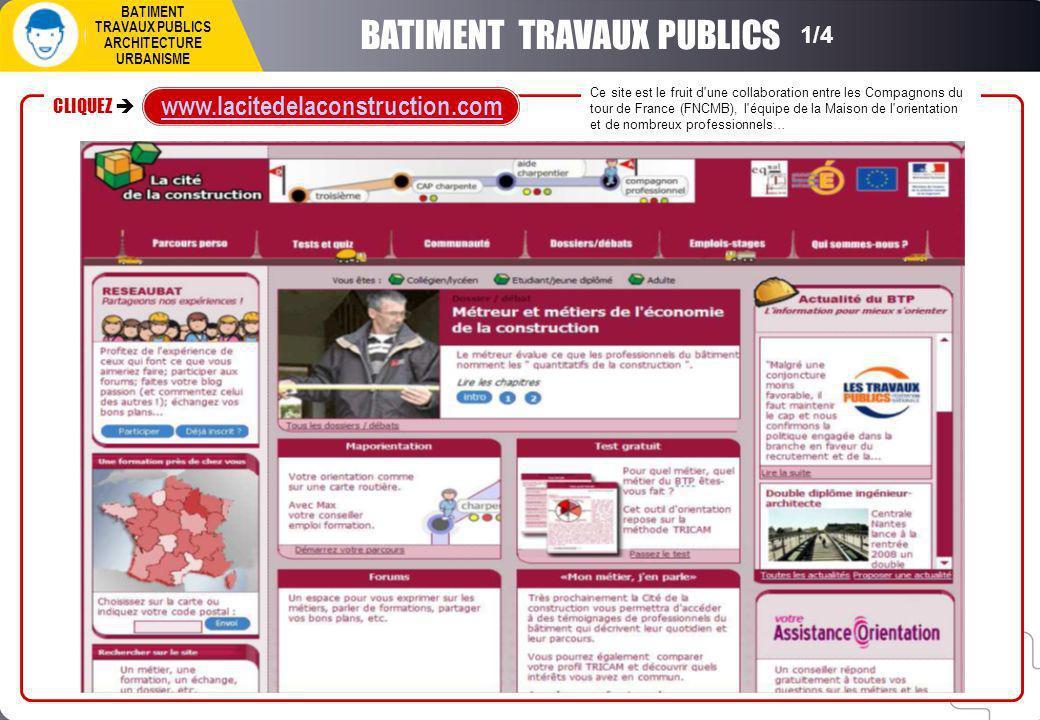 BATIMENT TRAVAUX PUBLICS ARCHITECTURE URBANISME BATIMENT TRAVAUX PUBLICS Ce site est le fruit d une collaboration entre les Compagnons du tour de France (FNCMB), l équipe de la Maison de l orientation et de nombreux professionnels… CLIQUEZ www.lacitedelaconstruction.com 1/4