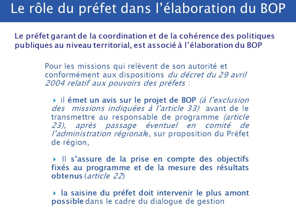 Articulation entre DNO et BOP - La DNO (directive nationale dorientation) peut être : soit un cadrage en amont, utilisé pour la construction des BOP Orientations politiques générales à intégrer dans les BOP soit une synthèse a posteriori des BOP -La DNO nest pas indispensable mais peut être maintenue, notamment quand des services polyvalents mettent en œuvre plusieurs programmes (utilité dun cadrage global ministériel) -Lorsquelle existe, la DNO doit impérativement être articulée avec les BOP : pour éviter toute confusion, il est préférable que les BOP regroupent lensemble des objectifs assignés aux services opérationnels.
