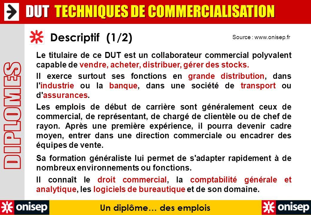 Source : www.onisep.fr Descriptif (1/2) Un diplôme… des emplois DUT TECHNIQUES DE COMMERCIALISATION Le titulaire de ce DUT est un collaborateur commer