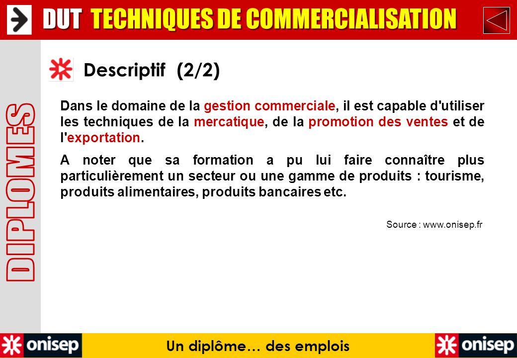 Source : www.onisep.fr Descriptif (2/2) Un diplôme… des emplois DUT TECHNIQUES DE COMMERCIALISATION Dans le domaine de la gestion commerciale, il est
