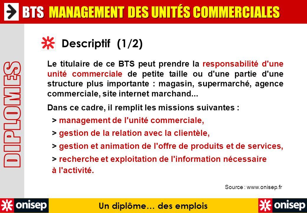 Source : www.onisep.fr Descriptif (1/2) Un diplôme… des emplois Le titulaire de ce BTS peut prendre la responsabilité d'une unité commerciale de petit