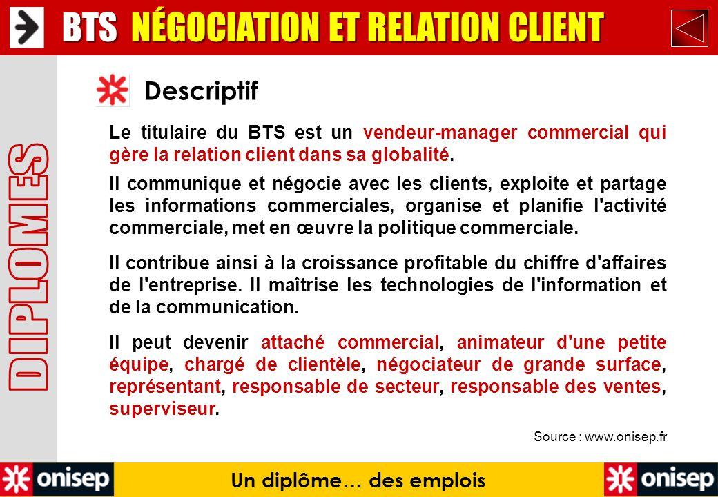 Source : www.onisep.fr Descriptif BTS NÉGOCIATION ET RELATION CLIENT Un diplôme… des emplois Le titulaire du BTS est un vendeur-manager commercial qui