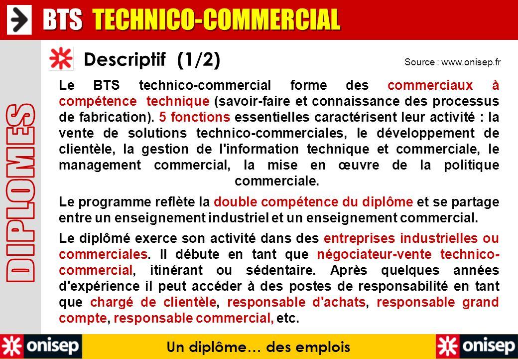 Source : www.onisep.fr Descriptif (1/2) Un diplôme… des emplois Le BTS technico-commercial forme des commerciaux à compétence technique (savoir-faire