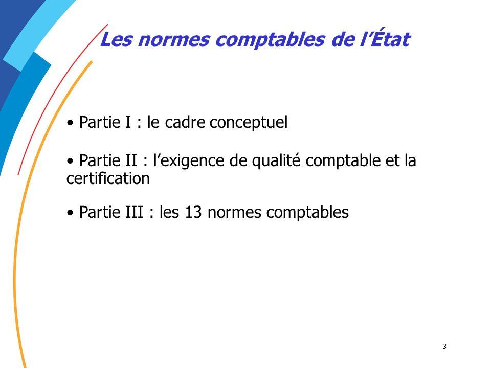 3 Les normes comptables de lÉtat Partie I : le cadre conceptuel Partie III : les 13 normes comptables Partie II : lexigence de qualité comptable et la