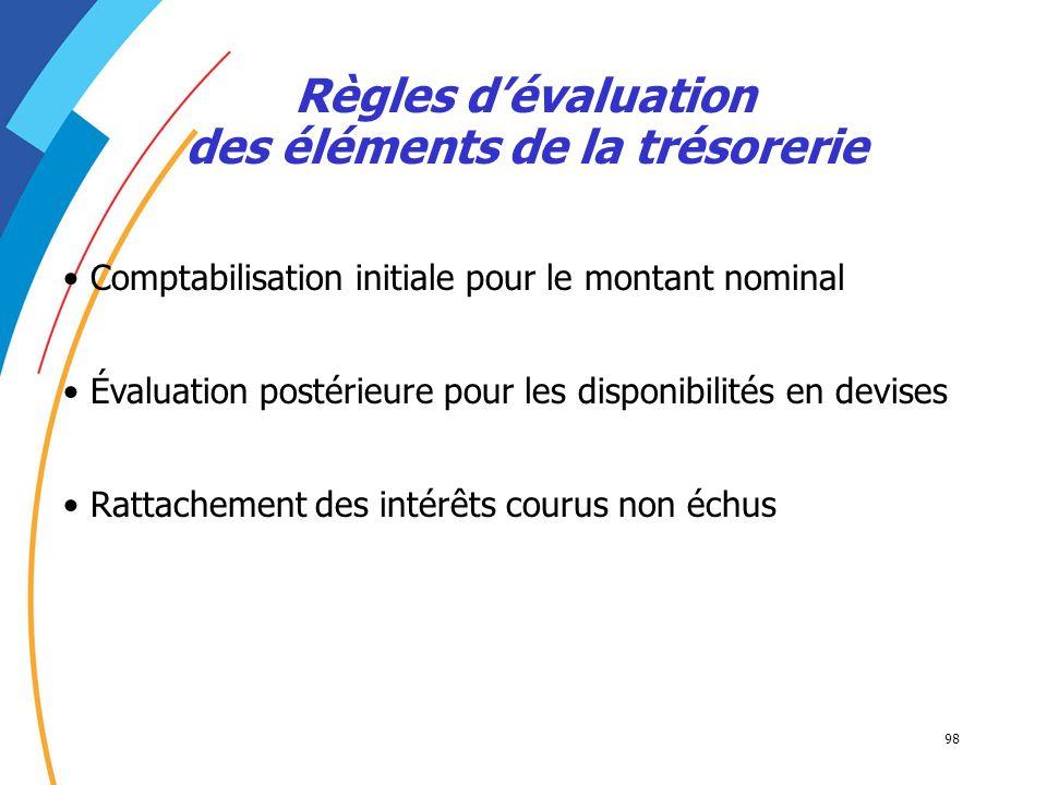 98 Comptabilisation initiale pour le montant nominal Règles dévaluation des éléments de la trésorerie Évaluation postérieure pour les disponibilités e
