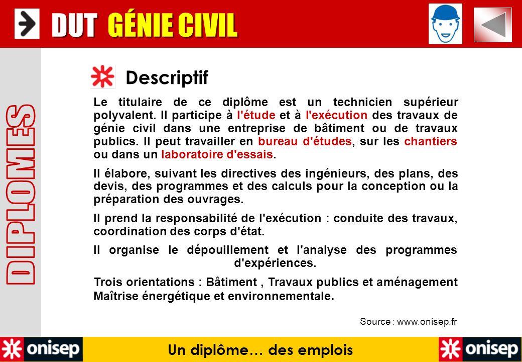 Source : www.onisep.fr Descriptif DUT GÉNIE CIVIL Un diplôme… des emplois Le titulaire de ce diplôme est un technicien supérieur polyvalent. Il partic