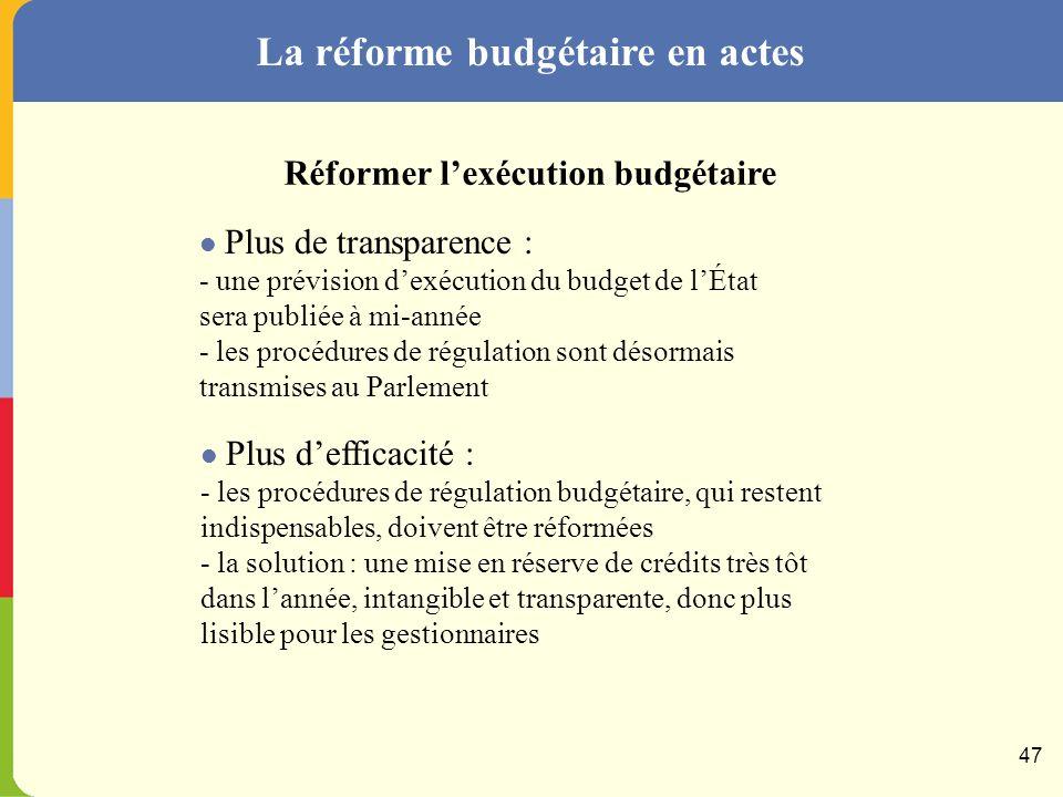 La réforme budgétaire en actes Plus de transparence : - présentation de la programmation pluriannuelle dès le PLF - rapport sur les prélèvements obligatoires présenté en même temps que le PLF Réformer la construction budgétaire Plus defficacité : - la procédure interne à lexécutif sera modifiée, pour donner de meilleures fondations au débat dorientation budgétaire de printemps - mise en place au sein du Minéfi dune structure unifiée de pilotage de la mise en œuvre de la LOLF 46