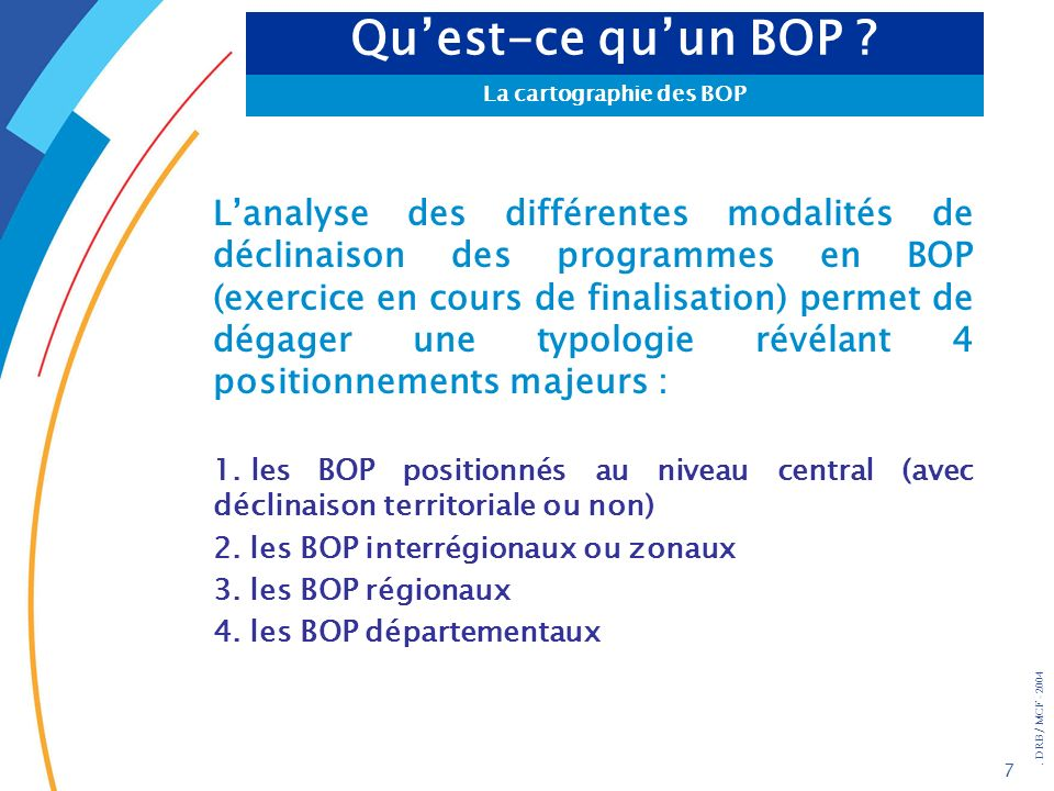 . DRB/ MCF - 2004 7 Lanalyse des différentes modalités de déclinaison des programmes en BOP (exercice en cours de finalisation) permet de dégager une