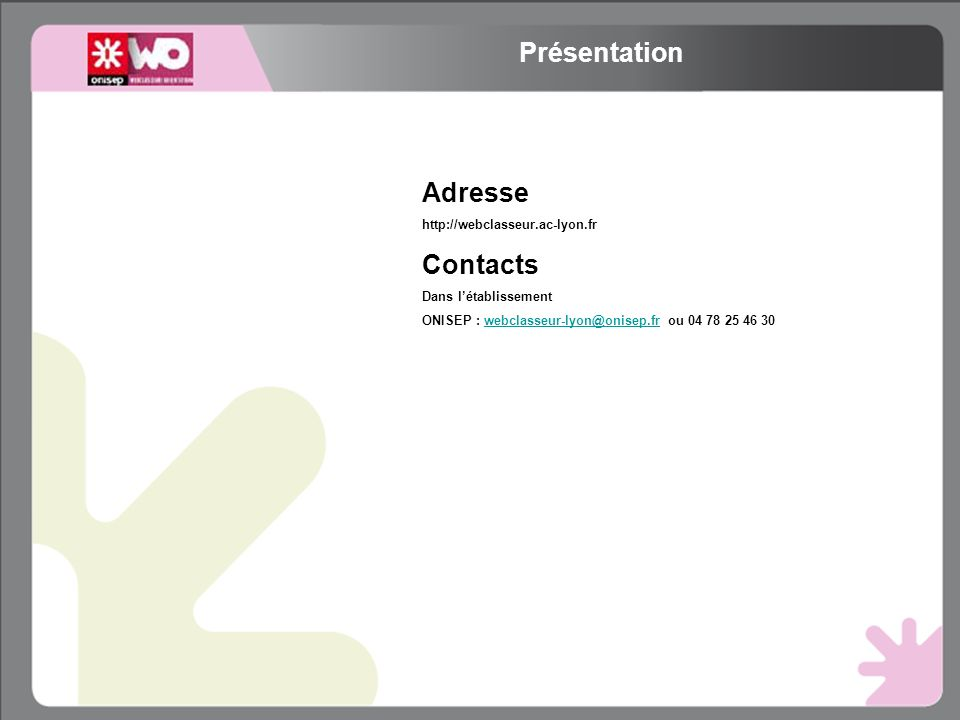 Adresse http://webclasseur.ac-lyon.fr Contacts Dans létablissement ONISEP : webclasseur-lyon@onisep.fr ou 04 78 25 46 30webclasseur-lyon@onisep.fr Présentation
