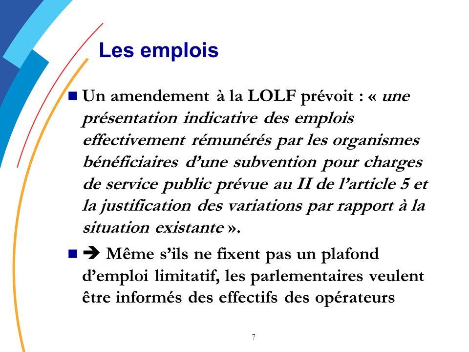7 Les emplois Un amendement à la LOLF prévoit : « une présentation indicative des emplois effectivement rémunérés par les organismes bénéficiaires dune subvention pour charges de service public prévue au II de larticle 5 et la justification des variations par rapport à la situation existante ».