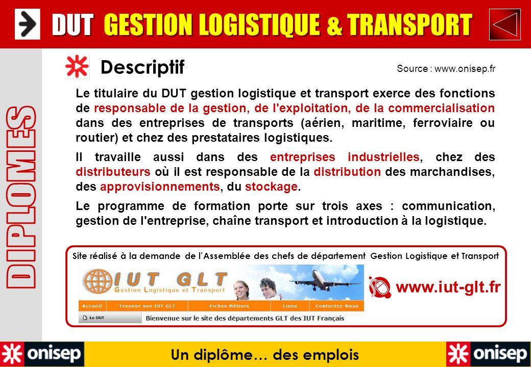 Source : www.onisep.fr Descriptif DUT GESTION LOGISTIQUE & TRANSPORT Un diplôme… des emplois Le titulaire du DUT gestion logistique et transport exerc