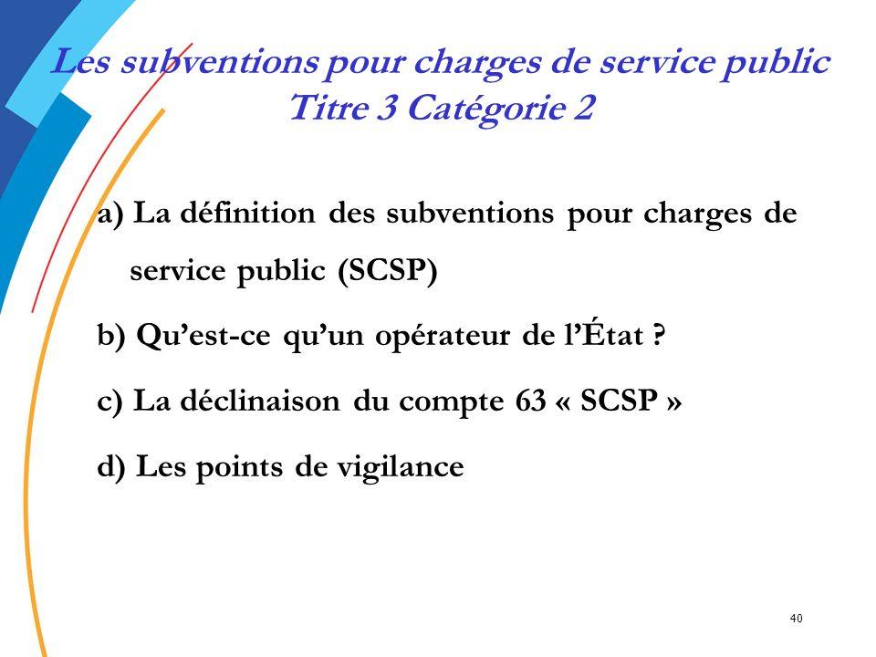 40 a) La définition des subventions pour charges de service public (SCSP) b) Quest-ce quun opérateur de lÉtat ? c) La déclinaison du compte 63 « SCSP