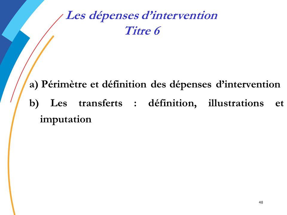 48 a) Périmètre et définition des dépenses dintervention b) Les transferts : définition, illustrations et imputation Les dépenses dintervention Titre