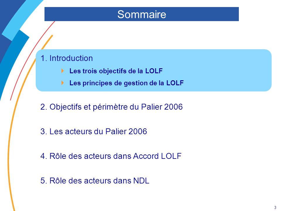 3 1. Introduction Les trois objectifs de la LOLF Les principes de gestion de la LOLF 2. Objectifs et périmètre du Palier 2006 3. Les acteurs du Palier