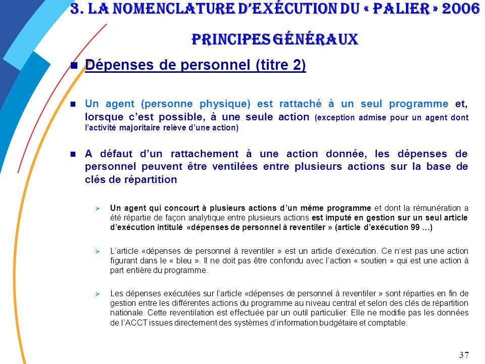 37 3. La nomenclature dexécution du « palier » 2006 Principes généraux Dépenses de personnel (titre 2) Un agent (personne physique) est rattaché à un