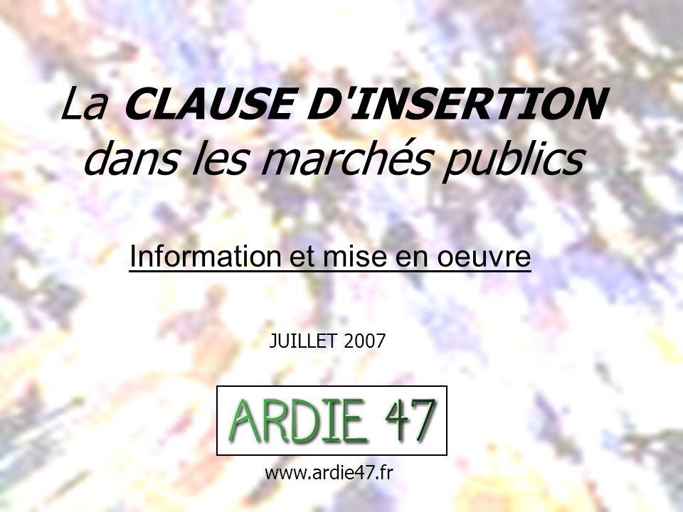 La CLAUSE D INSERTION dans les marchés publics JUILLET 2007 Information et mise en oeuvre www.ardie47.fr