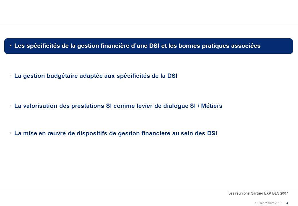 12 septembre 2007 Les réunions Gartner EXP-BLG 2007 23 La mise en œuvre des bonnes pratiques de gestion financière est nécessairement progressive 2 1 3 Établir les fondations du contrôle de gestion de la DSI Définir le périmètre des dépenses informatiques et la propriété des budgets Définir un processus budgétaire maîtrisé et partagé avec les métiers Définir les règles de gestion du SI (manuel de gestion de la DSI) et les rendre accessibles à l ensemble des acteurs concernés Établir un contrôle de gestion du portefeuille de projets SI « Industrialiser » et fiabiliser la production de gestion Mettre en œuvre un processus et des outils pour le reporting automatisé des dépenses Mettre lorganisation SI en capacité d analyser les dépenses selon les axes pertinents en fonction de ses objectifs Placer le dialogue de gestion au cœur de la gouvernance SI/Métiers Mettre en place une analyse systématique des facteurs décarts (« bridge financier ») Offrir une transparence maîtrisée sur les coûts de la DSI, afin dinduire un comportement chez les clients et au sein de la DSI 1 2 3