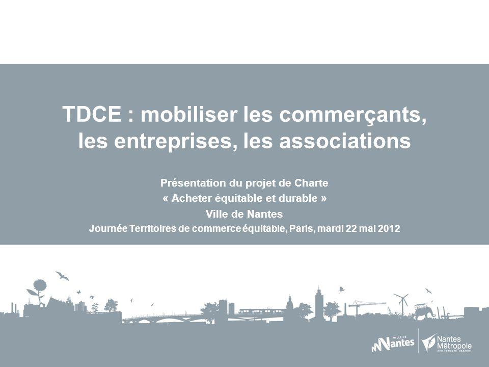 TDCE : mobiliser les commerçants, les entreprises, les associations Présentation du projet de Charte « Acheter équitable et durable » Ville de Nantes Journée Territoires de commerce équitable, Paris, mardi 22 mai 2012