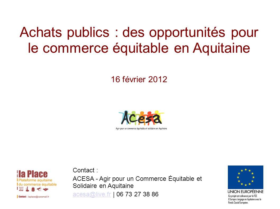 Achats publics : des opportunités pour le commerce équitable en Aquitaine 16 février 2012 Contact : ACESA - Agir pour un Commerce Équitable et Solidaire en Aquitaine acesa@live.fracesa@live.fr | 06 73 27 38 86
