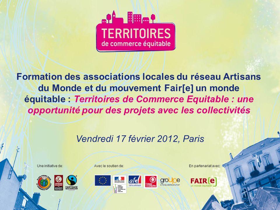 Vendredi 17 février 2012, Paris Formation des associations locales du réseau Artisans du Monde et du mouvement Fair[e] un monde équitable : Territoires de Commerce Equitable : une opportunité pour des projets avec les collectivités Une initiative de:Avec le soutien de:En partenariat avec:
