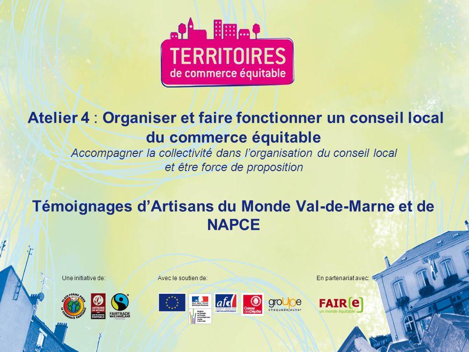 Atelier 4 : Organiser et faire fonctionner un conseil local du commerce équitable Accompagner la collectivité dans lorganisation du conseil local et être force de proposition Témoignages dArtisans du Monde Val-de-Marne et de NAPCE Une initiative de:Avec le soutien de:En partenariat avec:
