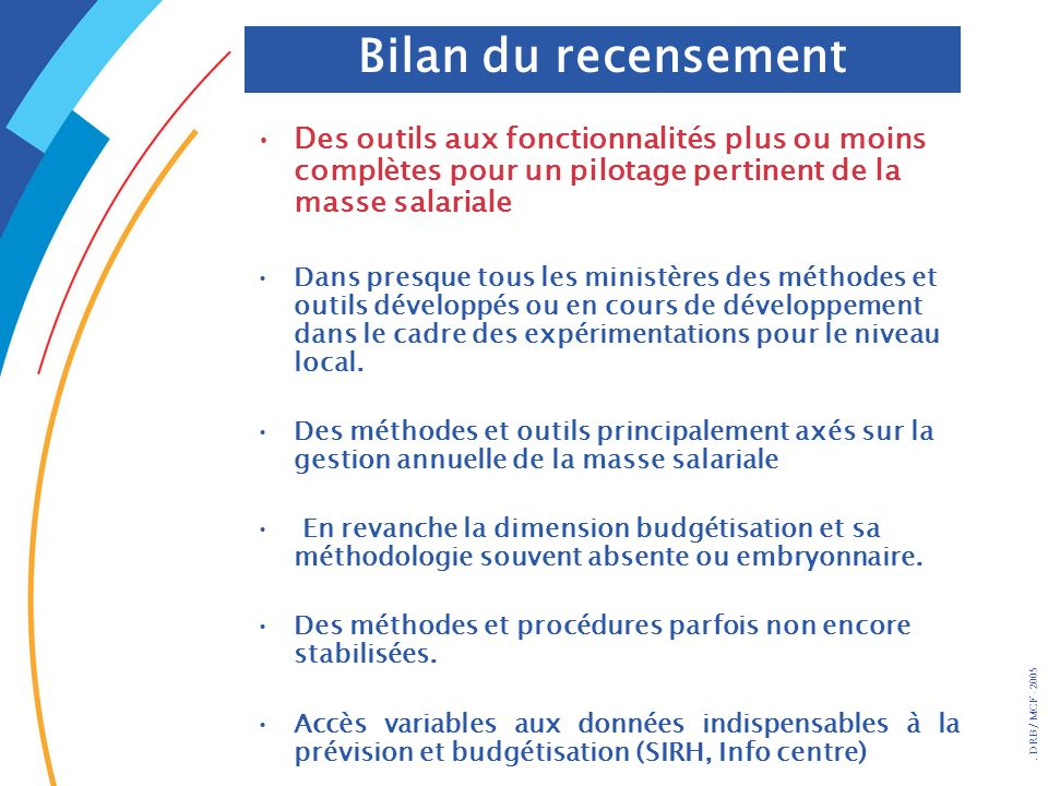 . DRB/ MCF - 2005 Des outils aux fonctionnalités plus ou moins complètes pour un pilotage pertinent de la masse salariale Dans presque tous les minist