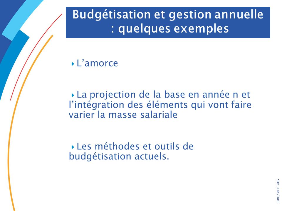 . DRB/ MCF - 2005 Budgétisation et gestion annuelle : quelques exemples Lamorce La projection de la base en année n et lintégration des éléments qui v