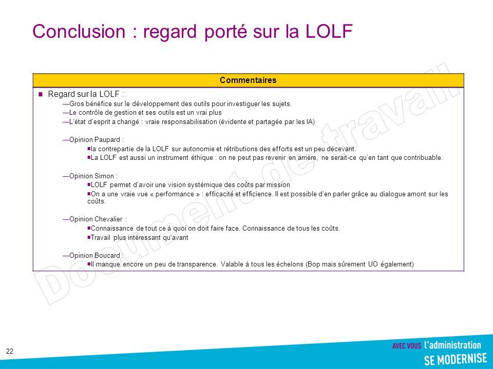 22 Conclusion : regard porté sur la LOLF Commentaires Regard sur la LOLF : Gros bénéfice sur le développement des outils pour investiguer les sujets.