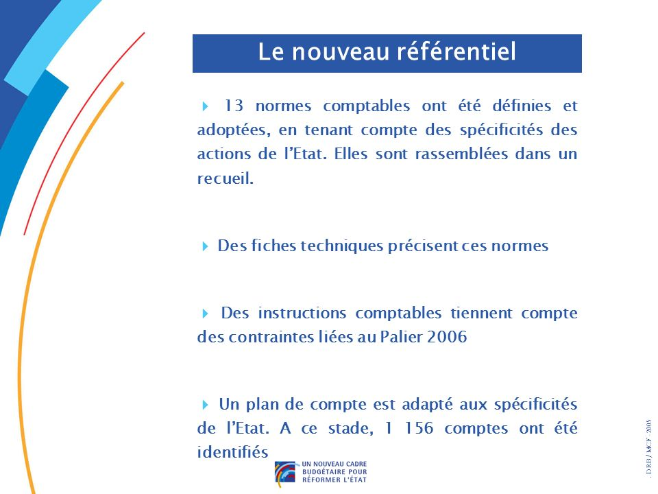 DRB/ MCF - 2005 Le nouveau référentiel 13 normes comptables ont été définies et adoptées, en tenant compte des spécificités des actions de lEtat.