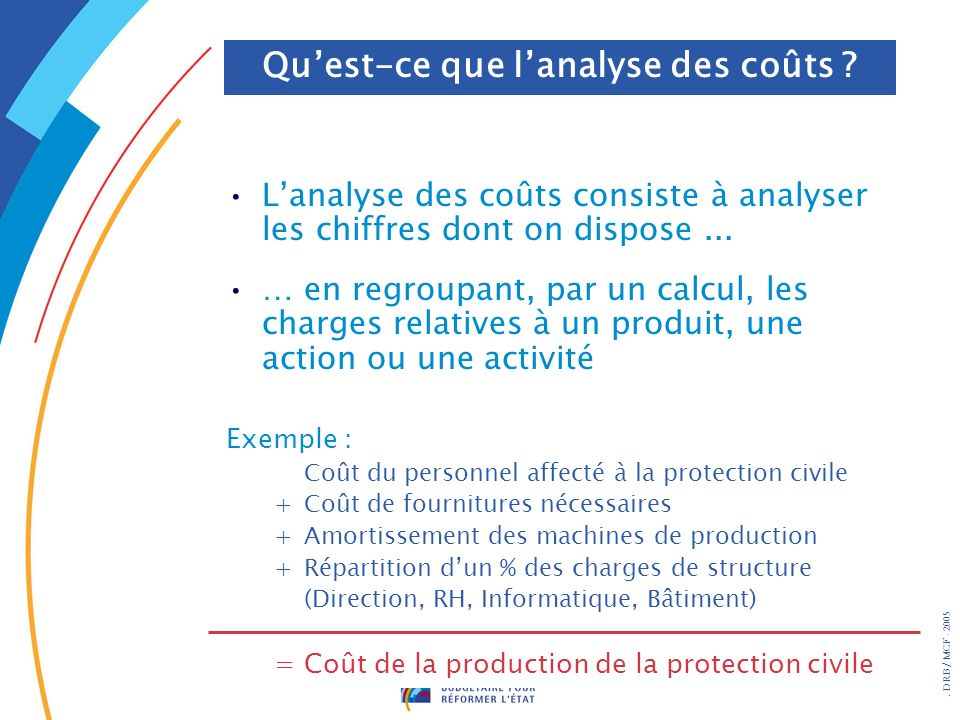 . DRB/ MCF - 2005 Lanalyse des coûts consiste à analyser les chiffres dont on dispose... … en regroupant, par un calcul, les charges relatives à un pr