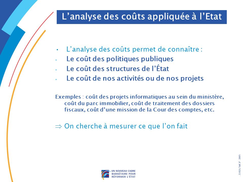 . DRB/ MCF - 2005 Lanalyse des coûts permet de connaître : w Le coût des politiques publiques w Le coût des structures de lÉtat w Le coût de nos activ
