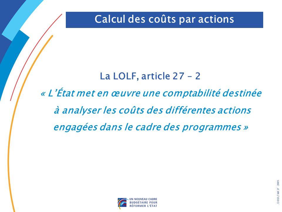 . DRB/ MCF - 2005 La LOLF, article 27 – 2 « LÉtat met en œuvre une comptabilité destinée à analyser les coûts des différentes actions engagées dans le