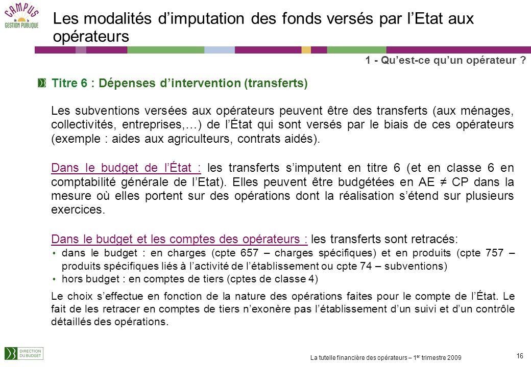 15 La tutelle financière des opérateurs – 1 er trimestre 2009 Les modalités dimputation des fonds versés par lEtat aux opérateurs 1 - Quest-ce quun op