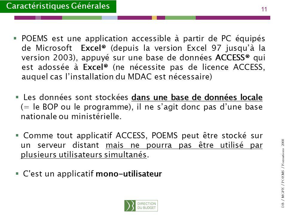 DB / MGFE / POEMS / Formations 2008 11 POEMS est une application accessible à partir de PC équipés de Microsoft Excel® (depuis la version Excel 97 jusquà la version 2003), appuyé sur une base de données ACCESS® qui est adossée à Excel® (ne nécessite pas de licence ACCESS, auquel cas linstallation du MDAC est nécessaire) Caractéristiques Générales dans une base de données locale Les données sont stockées dans une base de données locale (= le BOP ou le programme), il ne sagit donc pas dune base nationale ou ministérielle.
