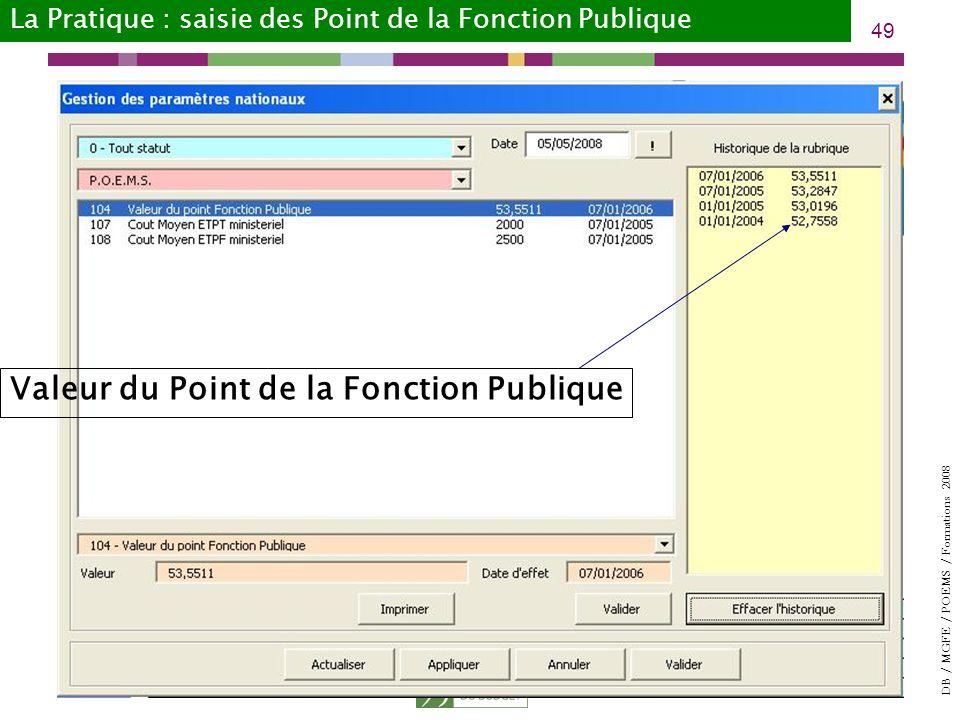 DB / MGFE / POEMS / Formations 2008 49 Valeur du Point de la Fonction Publique La Pratique : saisie des Point de la Fonction Publique