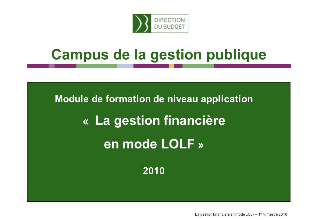 Campus de la gestion publique La gestion financière en mode LOLF – 1 er trimestre 2010 Module de formation de niveau application « La gestion financière en mode LOLF » 2010