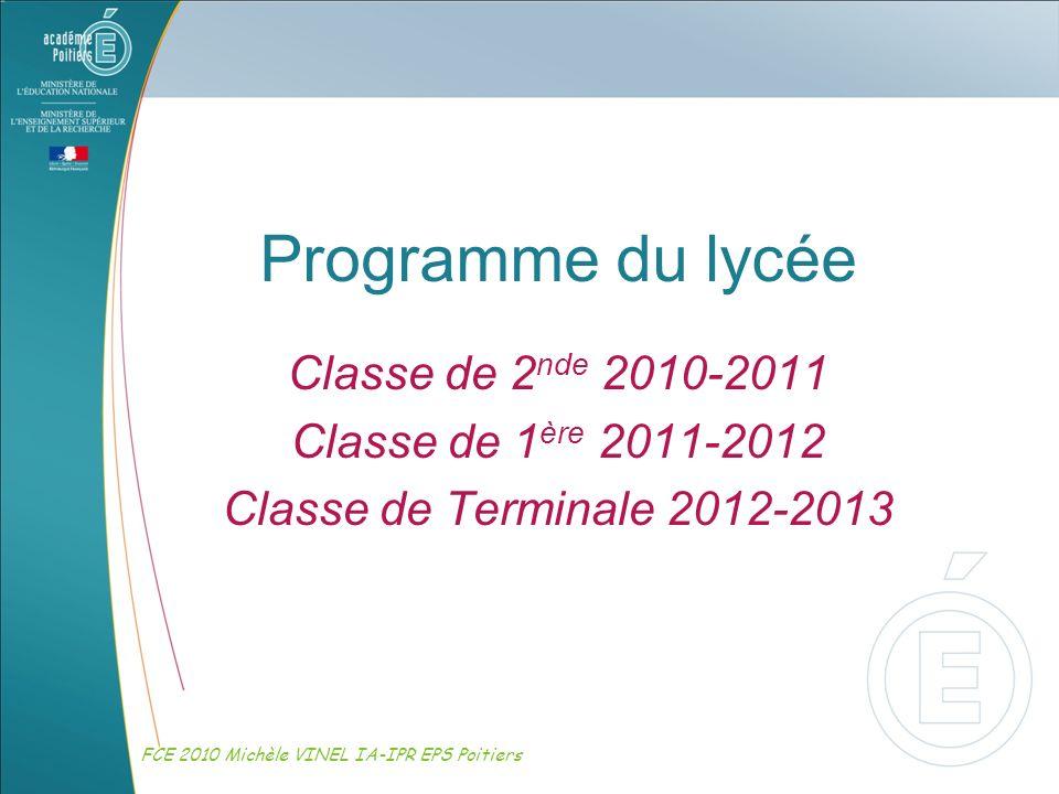 Programme du lycée Classe de 2 nde 2010-2011 Classe de 1 ère 2011-2012 Classe de Terminale 2012-2013 FCE 2010 Michèle VINEL IA-IPR EPS Poitiers