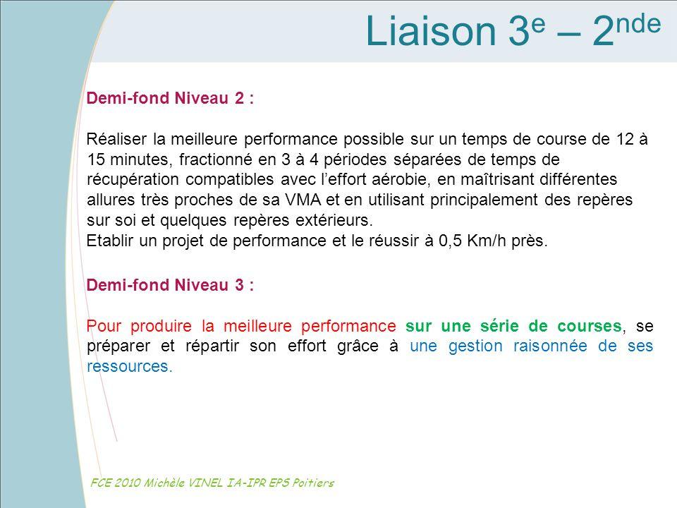 Liaison 3 e – 2 nde FCE 2010 Michèle VINEL IA-IPR EPS Poitiers Demi-fond Niveau 2 : Réaliser la meilleure performance possible sur un temps de course