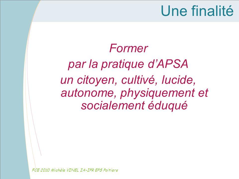 Une finalité Former par la pratique dAPSA un citoyen, cultivé, lucide, autonome, physiquement et socialement éduqué FCE 2010 Michèle VINEL IA-IPR EPS