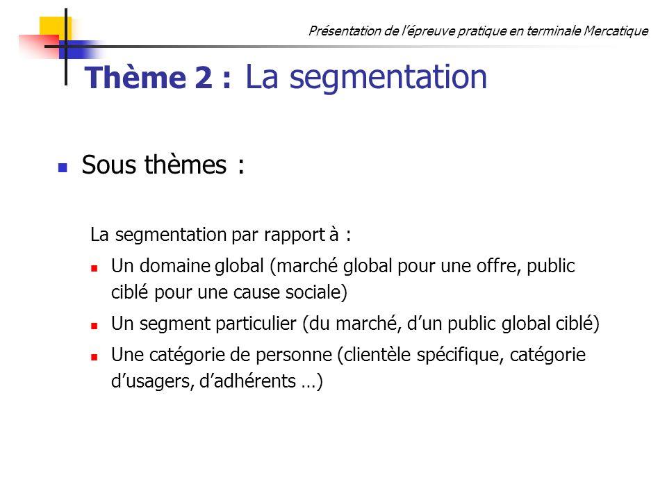 Présentation de lépreuve pratique en terminale Mercatique Thème 2 : La segmentation Sous thèmes : La segmentation par rapport à : Un domaine global (m