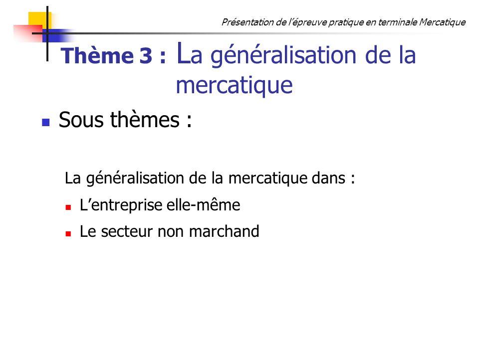Présentation de lépreuve pratique en terminale Mercatique Thème 3 : L a généralisation de la mercatique Sous thèmes : La généralisation de la mercatiq