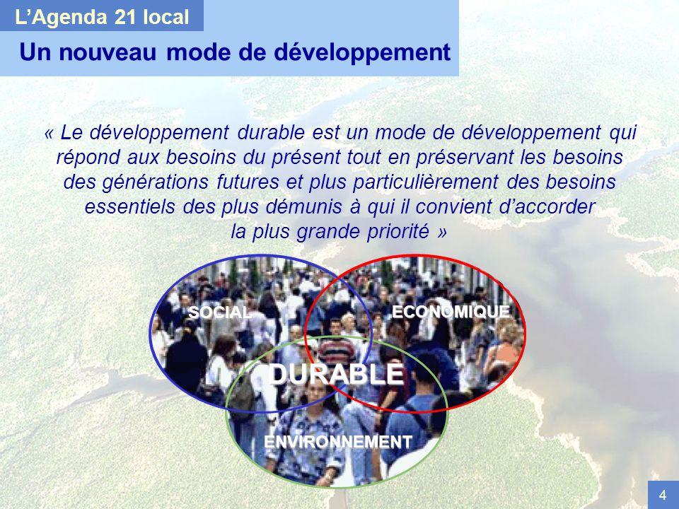 4 DURABLE ENVIRONNEMENT SOCIAL ECONOMIQUE Un nouveau mode de développement « Le développement durable est un mode de développement qui répond aux besoins du présent tout en préservant les besoins des générations futures et plus particulièrement des besoins essentiels des plus démunis à qui il convient daccorder la plus grande priorité » LAgenda 21 localENVIRONNEMENT SOCIAL ECONOMIQUE DURABLE
