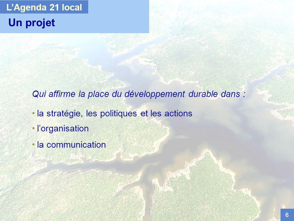 6 Un projet Qui affirme la place du développement durable dans : la stratégie, les politiques et les actions lorganisation la communication LAgenda 21 local