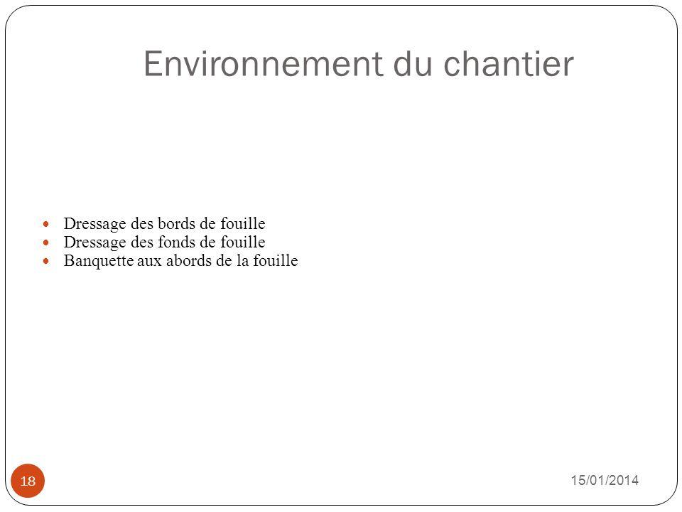 Environnement du chantier 15/01/2014 18 Dressage des bords de fouille Dressage des fonds de fouille Banquette aux abords de la fouille