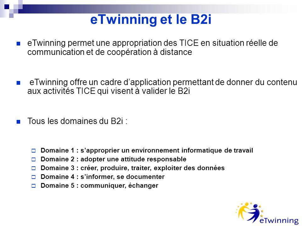 eTwinning et le B2i eTwinning permet une appropriation des TICE en situation réelle de communication et de coopération à distance eTwinning offre un cadre dapplication permettant de donner du contenu aux activités TICE qui visent à valider le B2i Tous les domaines du B2i : Domaine 1 : sapproprier un environnement informatique de travail Domaine 2 : adopter une attitude responsable Domaine 3 : créer, produire, traiter, exploiter des données Domaine 4 : sinformer, se documenter Domaine 5 : communiquer, échanger